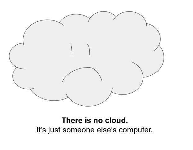 There is no cloud. It's just someone else's computer.